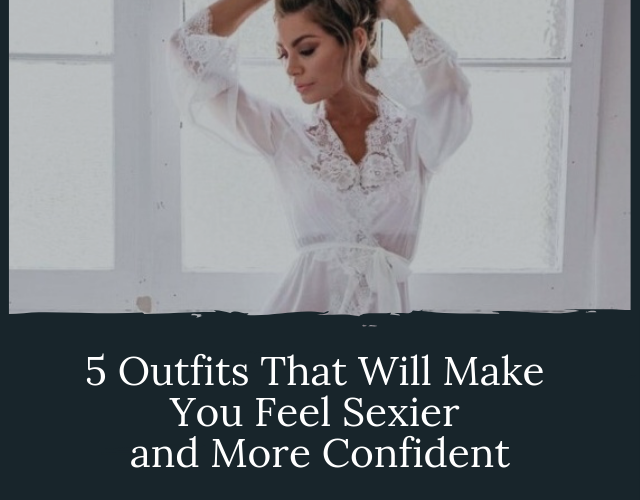 Outfits that will make you feel sexier and more confident